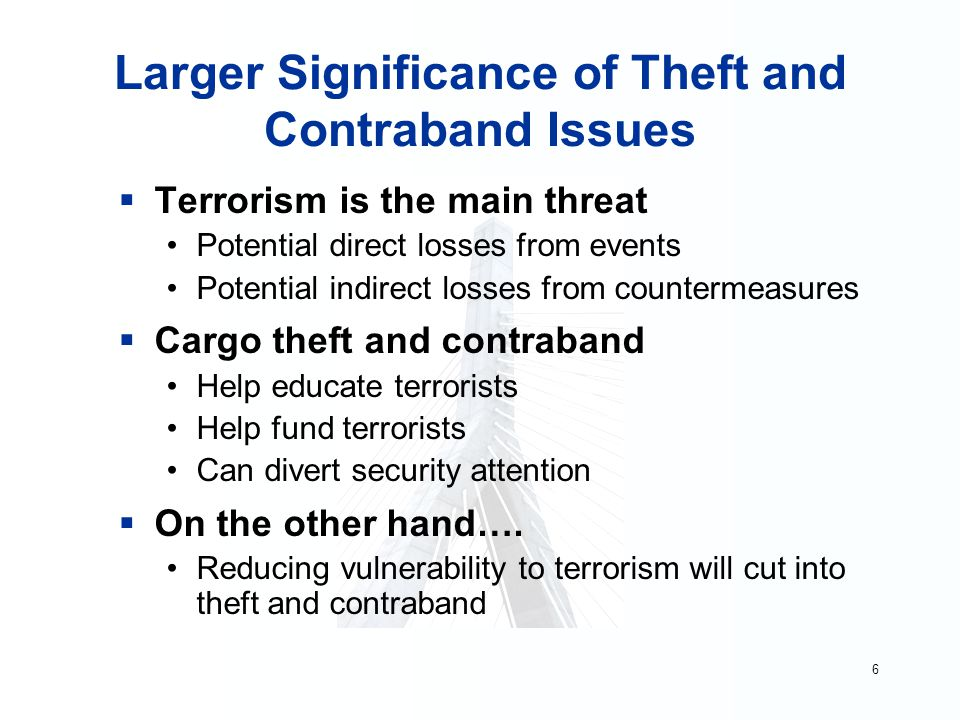 6 Larger Significance of Theft and Contraband Issues  Terrorism is the main threat Potential direct losses from events Potential indirect losses from countermeasures  Cargo theft and contraband Help educate terrorists Help fund terrorists Can divert security attention  On the other hand….