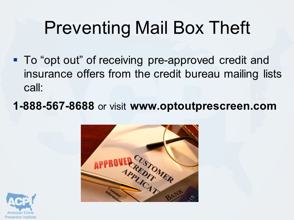 Preventing Mail Box Theft  To opt out of receiving pre-approved credit and insurance offers from the credit bureau mailing lists call: 1-888-567-8688 or visit www.optoutprescreen.com