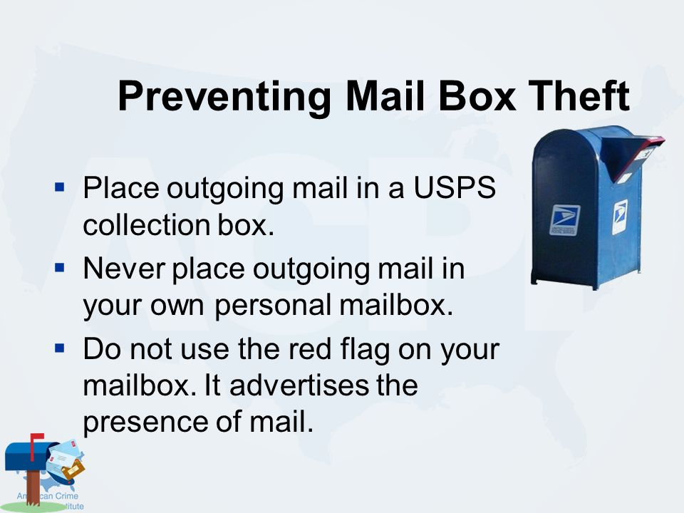 Preventing Mail Box Theft  Use an effective (strong, difficult to break into) personal locking mailbox and USE THE LOCK.