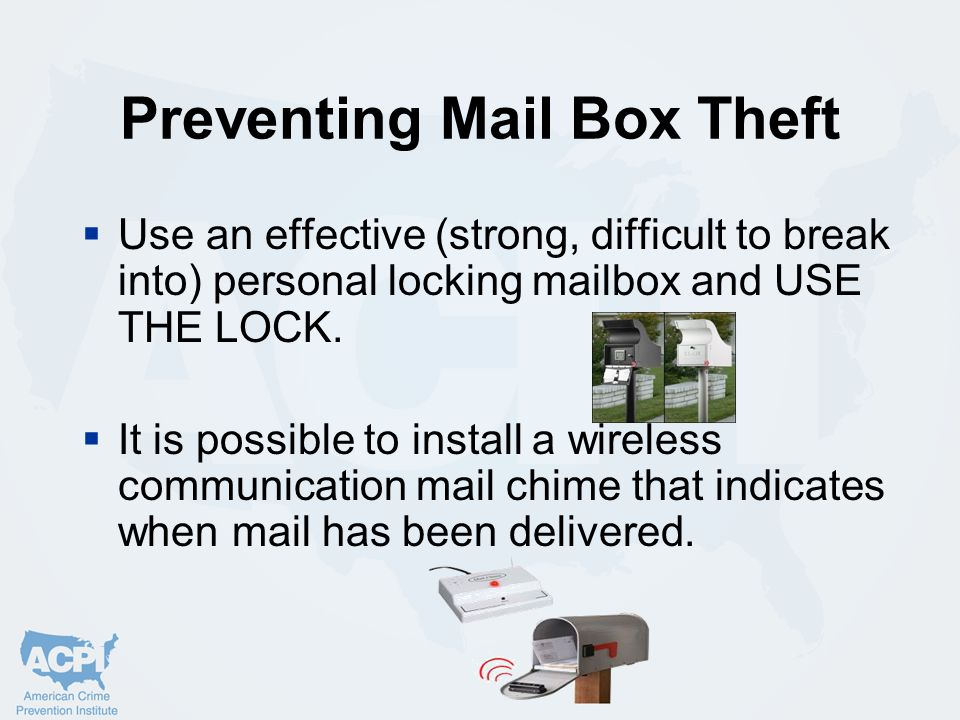 Preventing Mail Box Theft  Use an effective (strong, difficult to break into) personal locking mailbox and USE THE LOCK.