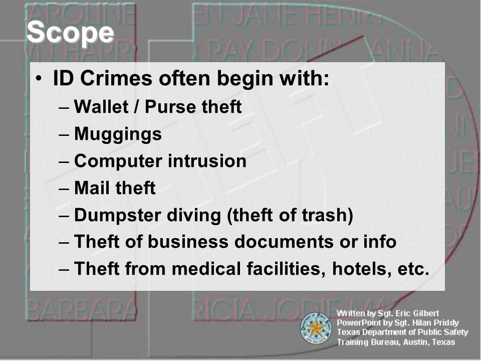 ID Crimes often begin with: –Wallet / Purse theft –Muggings –Computer intrusion –Mail theft –Dumpster diving (theft of trash) –Theft of business documents or info –Theft from medical facilities, hotels, etc.