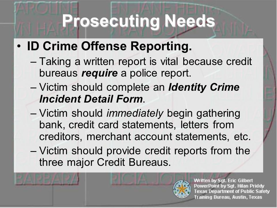 ID Crime Offense Reporting. –Taking a written report is vital because credit bureaus require a police report. –Victim should complete an Identity Crim
