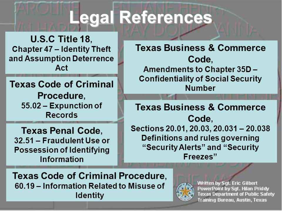 U.S.C Title 18, Chapter 47 – Identity Theft and Assumption Deterrence Act Texas Penal Code, 32.51 – Fraudulent Use or Possession of Identifying Information Texas Code of Criminal Procedure, 55.02 – Expunction of Records Texas Code of Criminal Procedure, 60.19 – Information Related to Misuse of Identity Texas Business & Commerce Code, Sections 20.01, 20.03, 20.031 – 20.038 Definitions and rules governing Security Alerts and Security Freezes Texas Business & Commerce Code, Amendments to Chapter 35D – Confidentiality of Social Security Number Legal References
