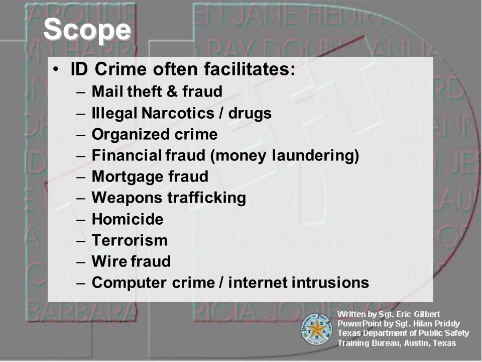 ID Crime often facilitates: –Mail theft & fraud –Illegal Narcotics / drugs –Organized crime –Financial fraud (money laundering) –Mortgage fraud –Weapons trafficking –Homicide –Terrorism –Wire fraud –Computer crime / internet intrusions Scope