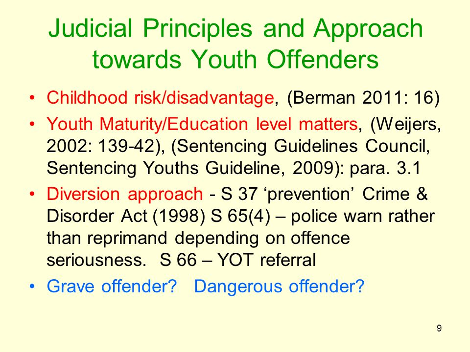 Judicial Principles and Approach towards Youth Offenders Childhood risk/disadvantage, (Berman 2011: 16) Youth Maturity/Education level matters, (Weijers, 2002: 139-42), (Sentencing Guidelines Council, Sentencing Youths Guideline, 2009): para.