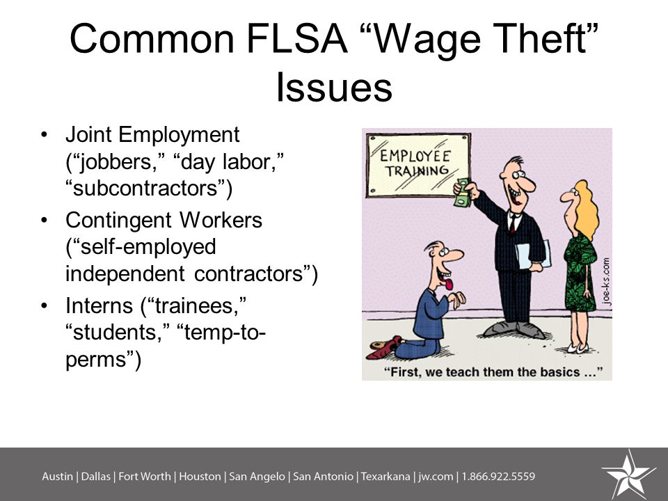 Common FLSA Wage Theft Issues Joint Employment ( jobbers, day labor, subcontractors ) Contingent Workers ( self-employed independent contractors ) Interns ( trainees, students, temp-to- perms )