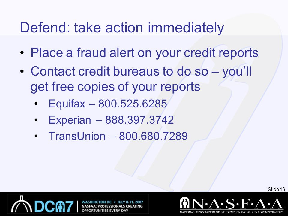 Slide 19 Defend: take action immediately Place a fraud alert on your credit reports Contact credit bureaus to do so – you'll get free copies of your reports Equifax – 800.525.6285 Experian – 888.397.3742 TransUnion – 800.680.7289