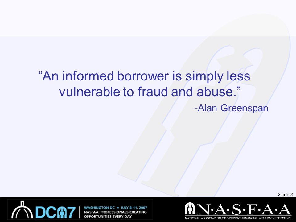 Slide 3 An informed borrower is simply less vulnerable to fraud and abuse. -Alan Greenspan