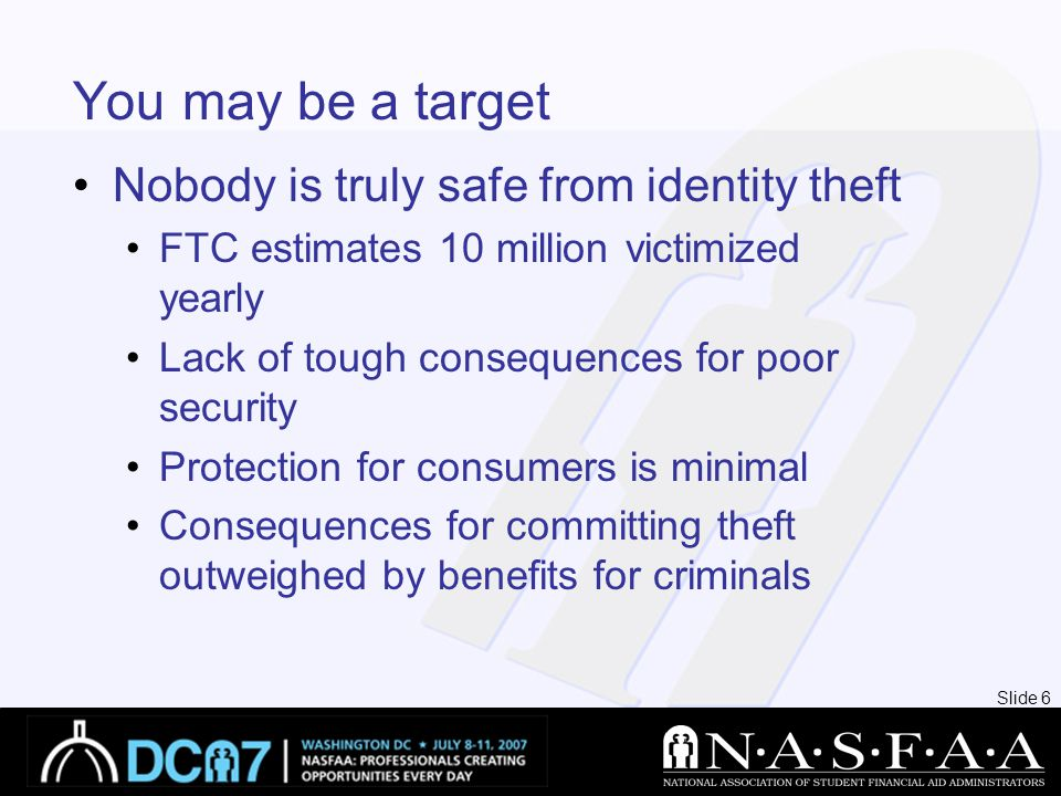 Slide 6 You may be a target Nobody is truly safe from identity theft FTC estimates 10 million victimized yearly Lack of tough consequences for poor security Protection for consumers is minimal Consequences for committing theft outweighed by benefits for criminals