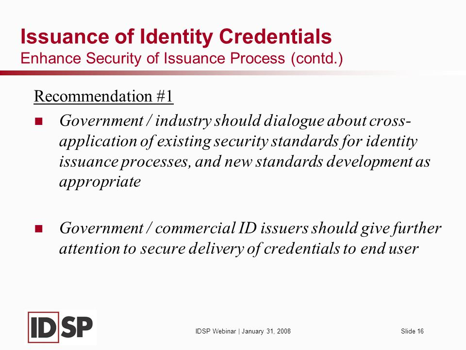 IDSP Webinar | January 31, 2008Slide 16 Issuance of Identity Credentials Enhance Security of Issuance Process (contd.) Recommendation #1 Government / industry should dialogue about cross- application of existing security standards for identity issuance processes, and new standards development as appropriate Government / commercial ID issuers should give further attention to secure delivery of credentials to end user