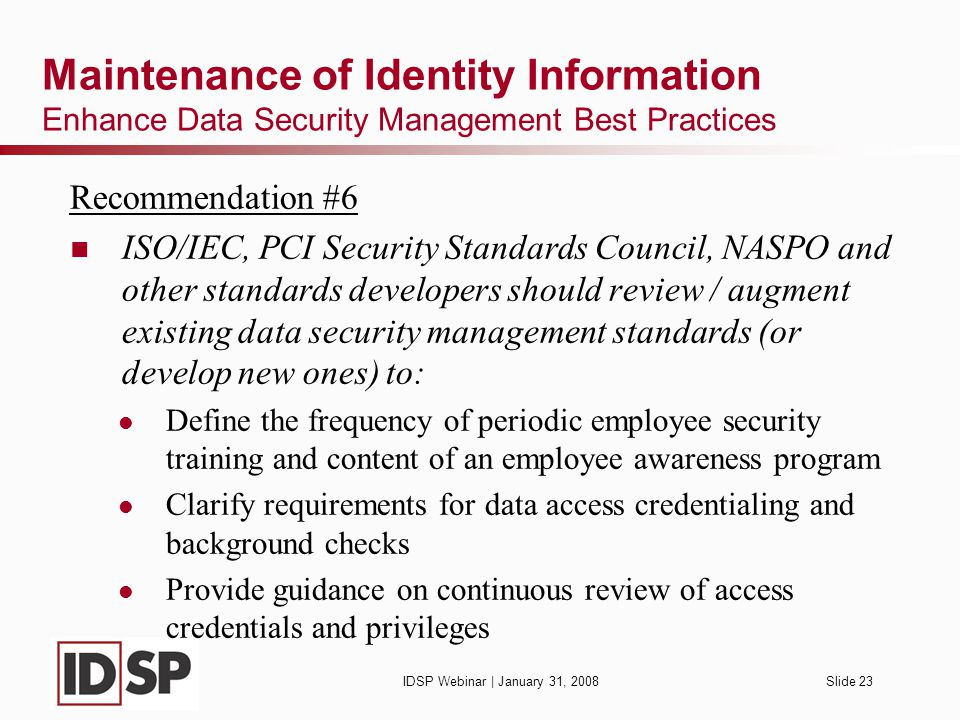 IDSP Webinar | January 31, 2008Slide 23 Maintenance of Identity Information Enhance Data Security Management Best Practices Recommendation #6 ISO/IEC, PCI Security Standards Council, NASPO and other standards developers should review / augment existing data security management standards (or develop new ones) to: Define the frequency of periodic employee security training and content of an employee awareness program Clarify requirements for data access credentialing and background checks Provide guidance on continuous review of access credentials and privileges