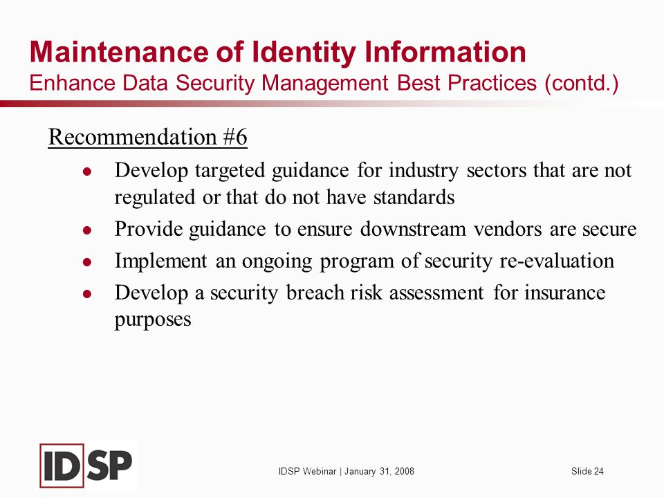 IDSP Webinar | January 31, 2008Slide 24 Maintenance of Identity Information Enhance Data Security Management Best Practices (contd.) Recommendation #6 Develop targeted guidance for industry sectors that are not regulated or that do not have standards Provide guidance to ensure downstream vendors are secure Implement an ongoing program of security re-evaluation Develop a security breach risk assessment for insurance purposes