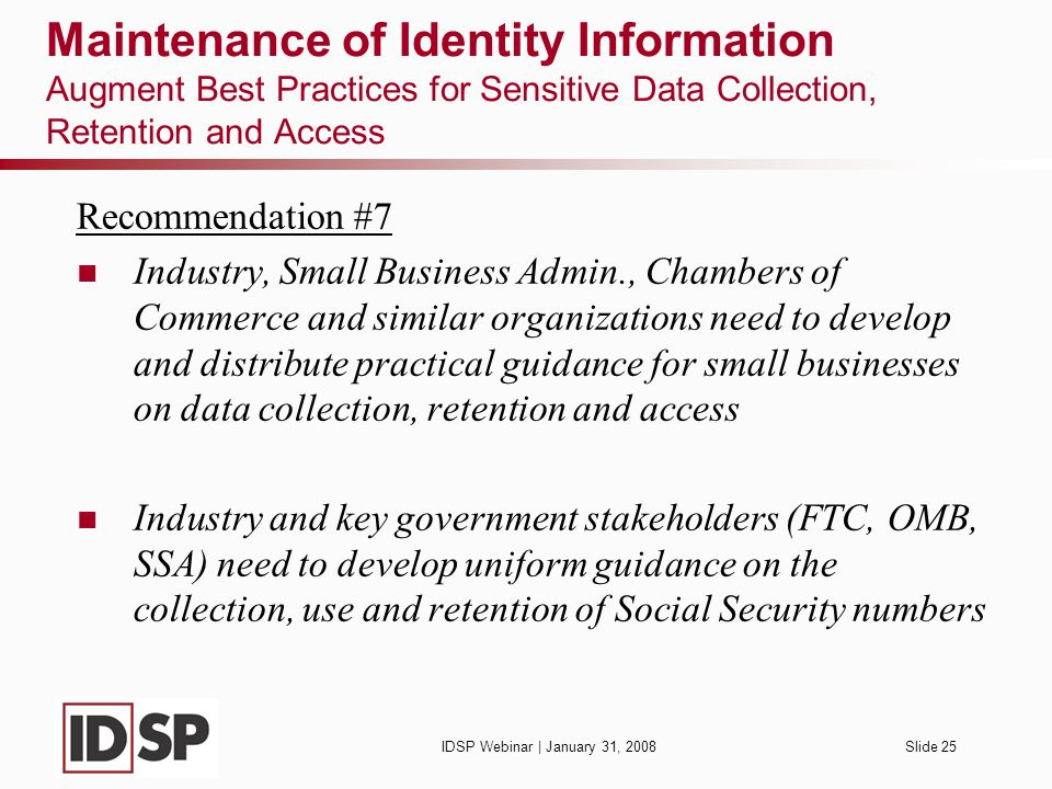 IDSP Webinar | January 31, 2008Slide 25 Maintenance of Identity Information Augment Best Practices for Sensitive Data Collection, Retention and Access Recommendation #7 Industry, Small Business Admin., Chambers of Commerce and similar organizations need to develop and distribute practical guidance for small businesses on data collection, retention and access Industry and key government stakeholders (FTC, OMB, SSA) need to develop uniform guidance on the collection, use and retention of Social Security numbers