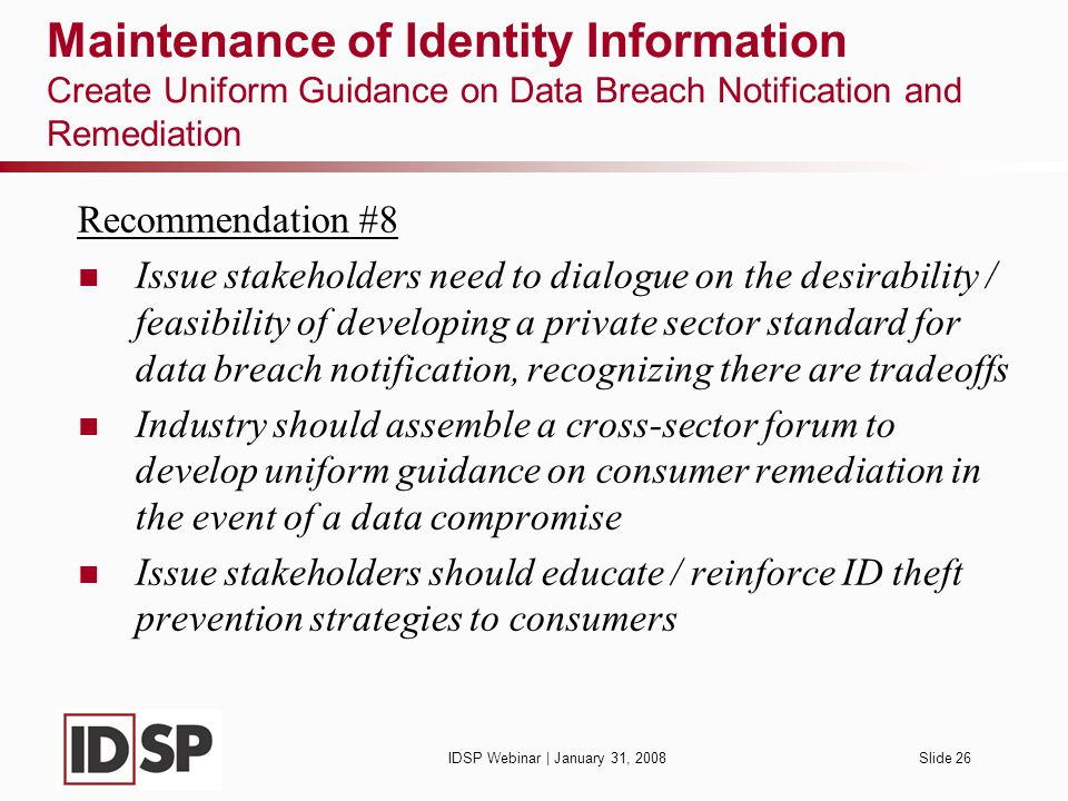 IDSP Webinar | January 31, 2008Slide 26 Maintenance of Identity Information Create Uniform Guidance on Data Breach Notification and Remediation Recommendation #8 Issue stakeholders need to dialogue on the desirability / feasibility of developing a private sector standard for data breach notification, recognizing there are tradeoffs Industry should assemble a cross-sector forum to develop uniform guidance on consumer remediation in the event of a data compromise Issue stakeholders should educate / reinforce ID theft prevention strategies to consumers