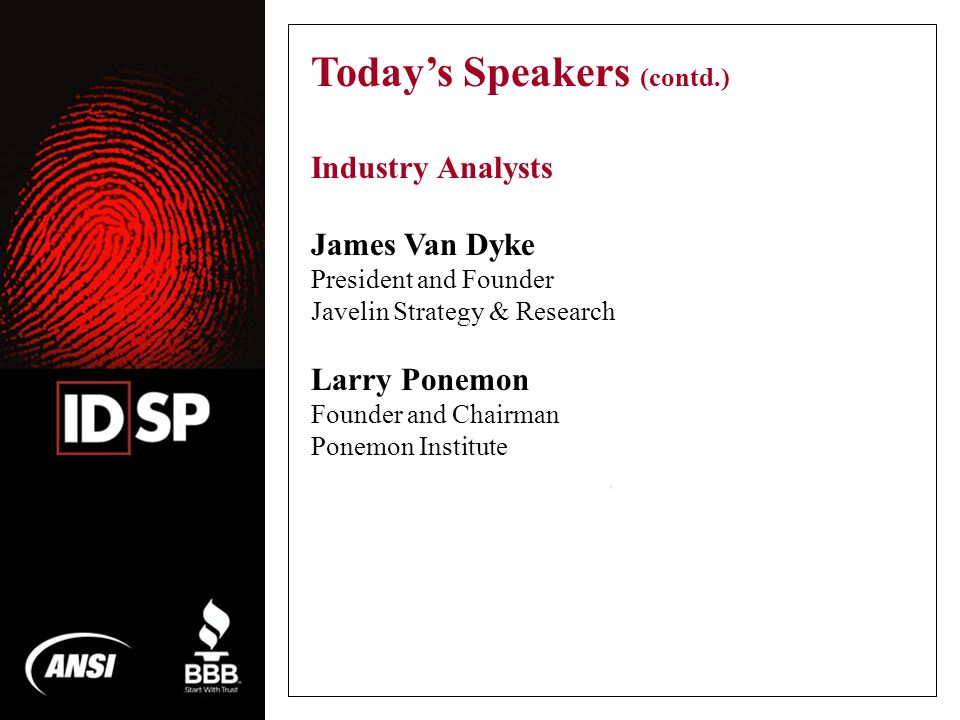 . Today's Speakers (contd.) Industry Analysts James Van Dyke President and Founder Javelin Strategy & Research Larry Ponemon Founder and Chairman Ponemon Institute