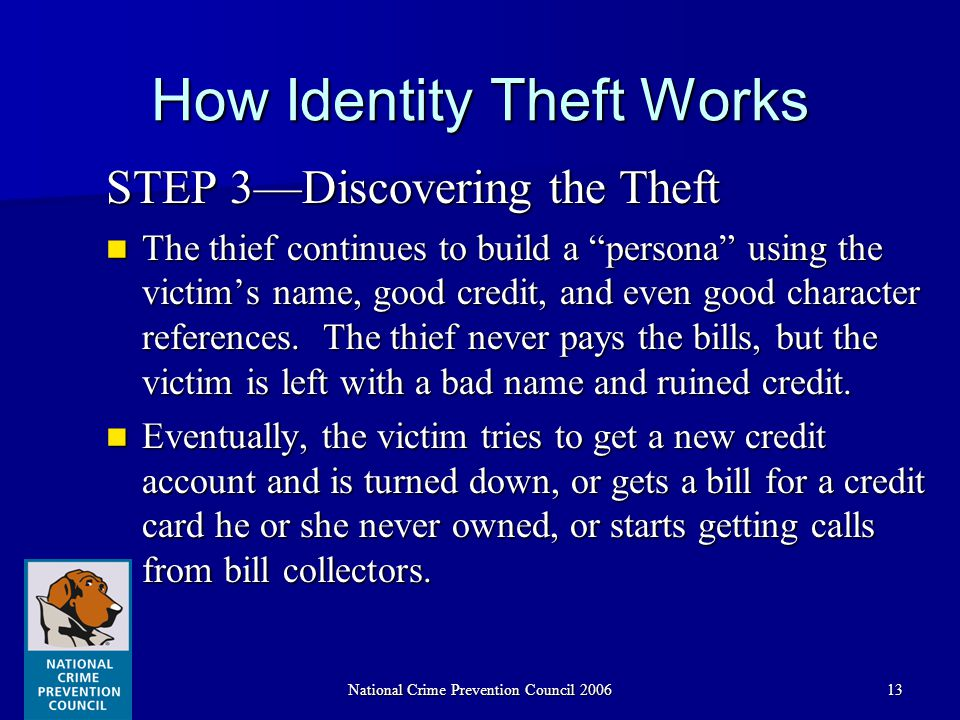 National Crime Prevention Council 200613 How Identity Theft Works STEP 3—Discovering the Theft The thief continues to build a persona using the victim's name, good credit, and even good character references.