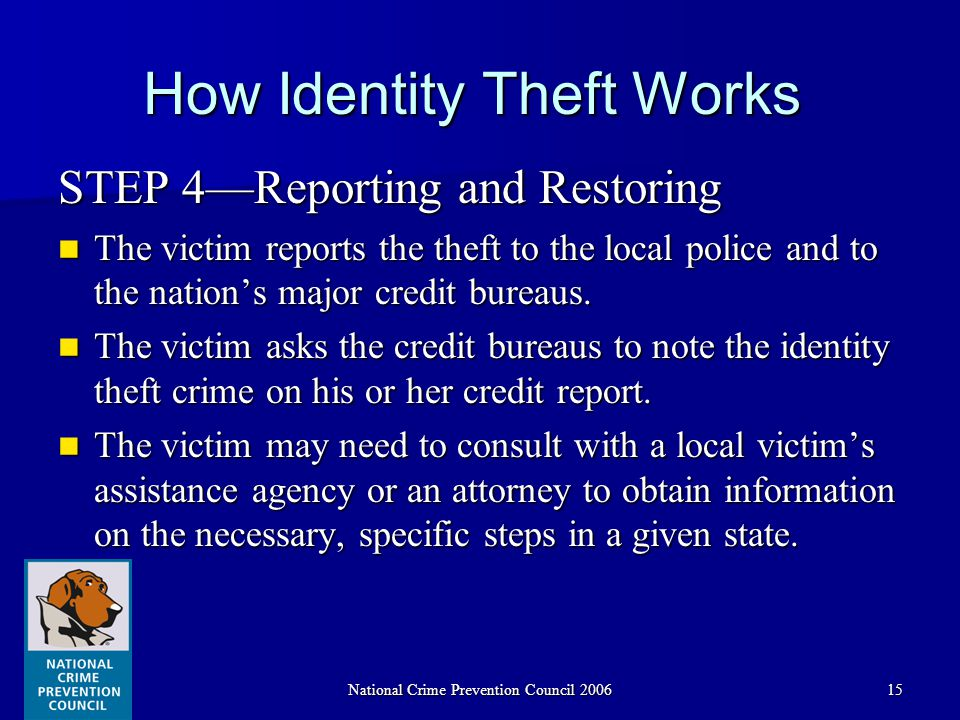 National Crime Prevention Council 200615 How Identity Theft Works STEP 4—Reporting and Restoring The victim reports the theft to the local police and to the nation's major credit bureaus.