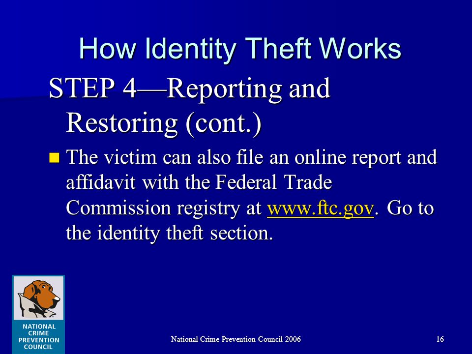 National Crime Prevention Council 200616 How Identity Theft Works STEP 4—Reporting and Restoring (cont.) The victim can also file an online report and affidavit with the Federal Trade Commission registry at www.ftc.gov.