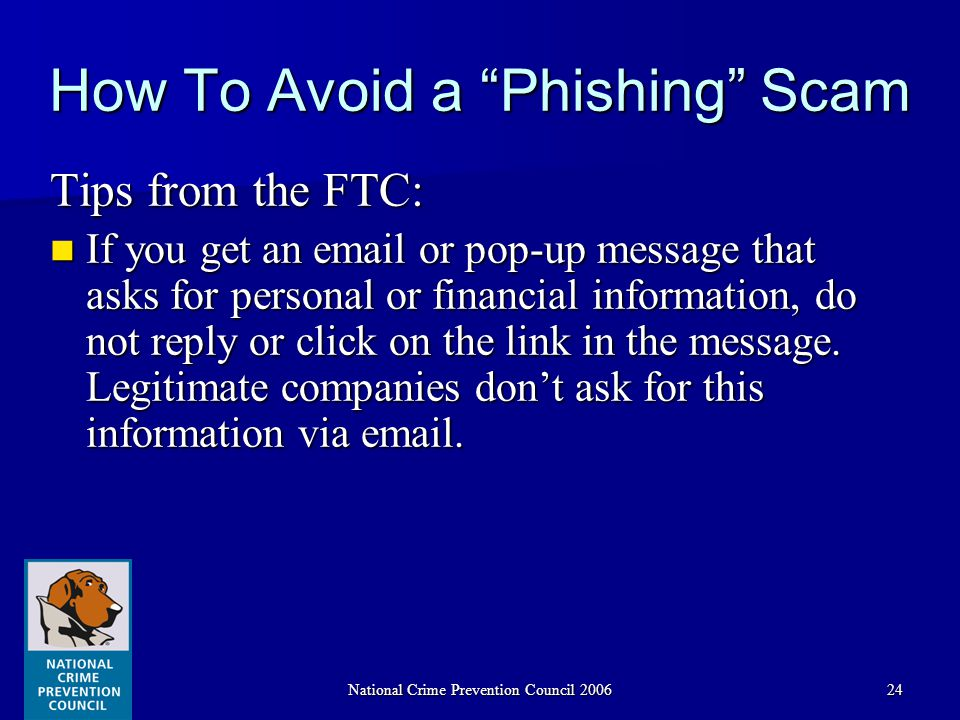 National Crime Prevention Council 200624 How To Avoid a Phishing Scam Tips from the FTC: If you get an email or pop-up message that asks for personal or financial information, do not reply or click on the link in the message.