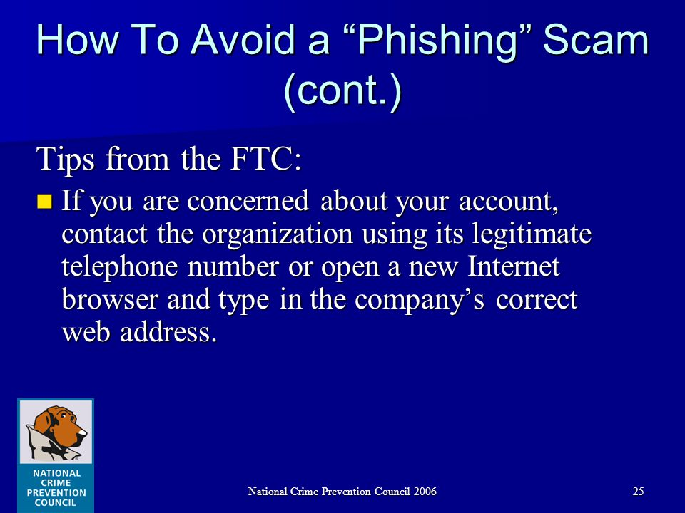 National Crime Prevention Council 200625 How To Avoid a Phishing Scam (cont.) Tips from the FTC: If you are concerned about your account, contact the organization using its legitimate telephone number or open a new Internet browser and type in the company's correct web address.