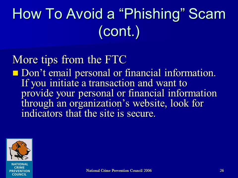 National Crime Prevention Council 200626 How To Avoid a Phishing Scam (cont.) More tips from the FTC Don't email personal or financial information.