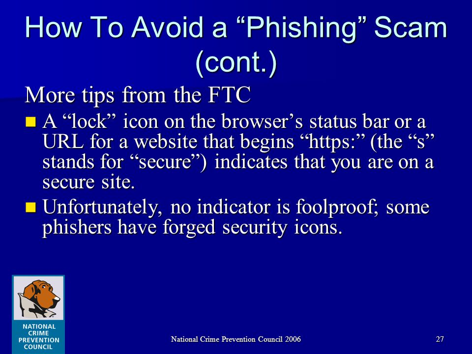 National Crime Prevention Council 200627 How To Avoid a Phishing Scam (cont.) More tips from the FTC A lock icon on the browser's status bar or a URL for a website that begins https: (the s stands for secure ) indicates that you are on a secure site.