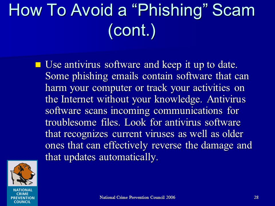 National Crime Prevention Council 200628 How To Avoid a Phishing Scam (cont.) Use antivirus software and keep it up to date.
