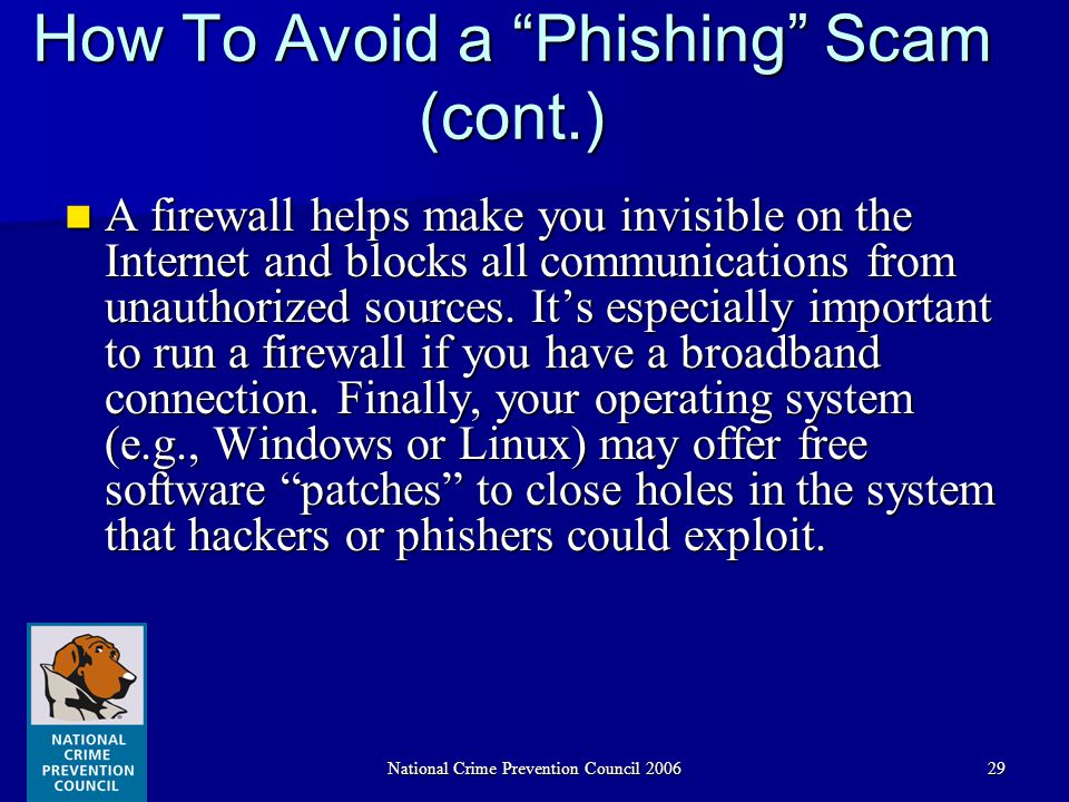 National Crime Prevention Council 200629 How To Avoid a Phishing Scam (cont.) A firewall helps make you invisible on the Internet and blocks all communications from unauthorized sources.