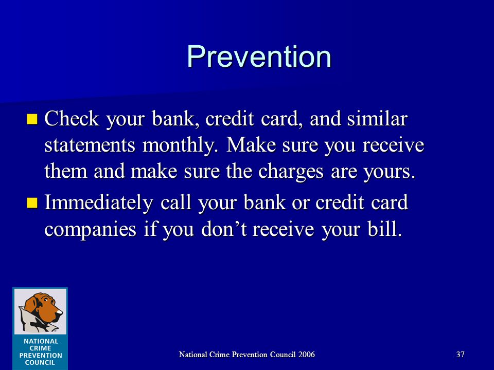 National Crime Prevention Council 200637 Prevention Check your bank, credit card, and similar statements monthly.