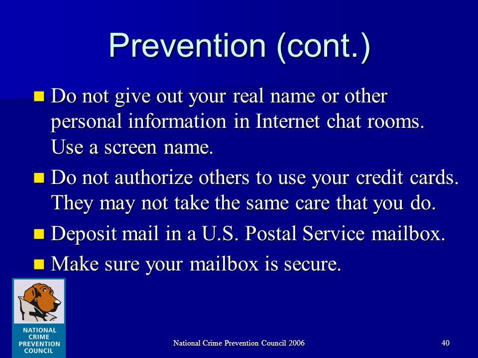 National Crime Prevention Council 200640 Prevention (cont.) Do not give out your real name or other personal information in Internet chat rooms.