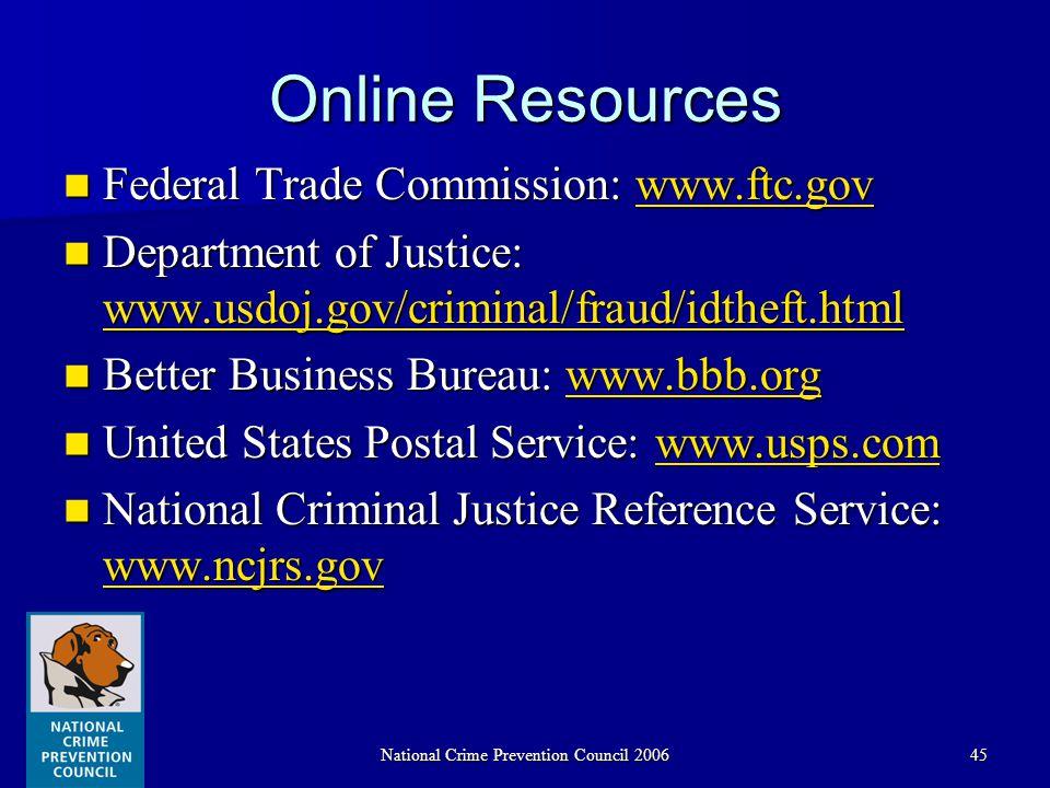 National Crime Prevention Council 200645 Online Resources Federal Trade Commission: www.ftc.gov Federal Trade Commission: www.ftc.govwww.ftc.gov Department of Justice: www.usdoj.gov/criminal/fraud/idtheft.html Department of Justice: www.usdoj.gov/criminal/fraud/idtheft.html www.usdoj.gov/criminal/fraud/idtheft.html Better Business Bureau: www.bbb.org Better Business Bureau: www.bbb.orgwww.bbb.org United States Postal Service: www.usps.com United States Postal Service: www.usps.comwww.usps.com National Criminal Justice Reference Service: www.ncjrs.gov National Criminal Justice Reference Service: www.ncjrs.gov www.ncjrs.gov