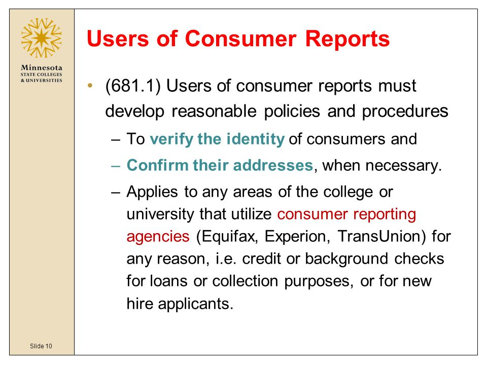 Slide 10 Users of Consumer Reports (681.1) Users of consumer reports must develop reasonable policies and procedure s –To verify the identity of consu