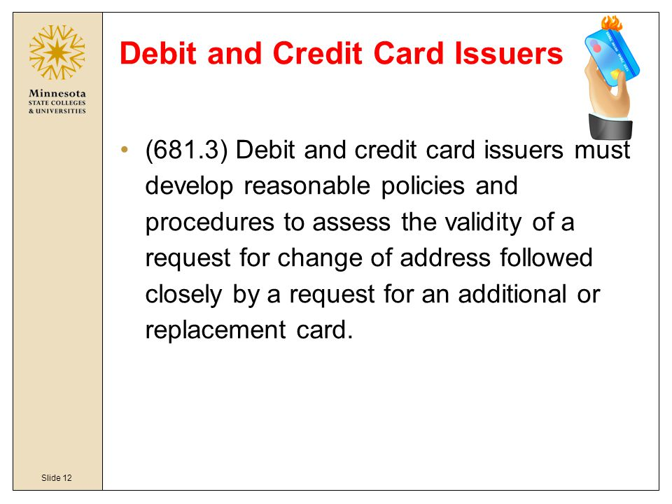 Slide 12 Debit and Credit Card Issuers (681.3) Debit and credit card issuers must develop reasonable policies and procedures to assess the validity of a request for change of address followed closely by a request for an additional or replacement card.