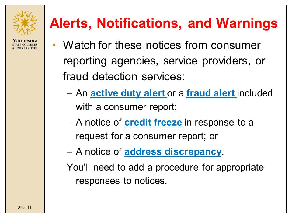 Slide 14 Alerts, Notifications, and Warnings Watch for these notices from consumer reporting agencies, service providers, or fraud detection services: –An active duty alert or a fraud alert included with a consumer report; –A notice of credit freeze in response to a request for a consumer report; or –A notice of address discrepancy.