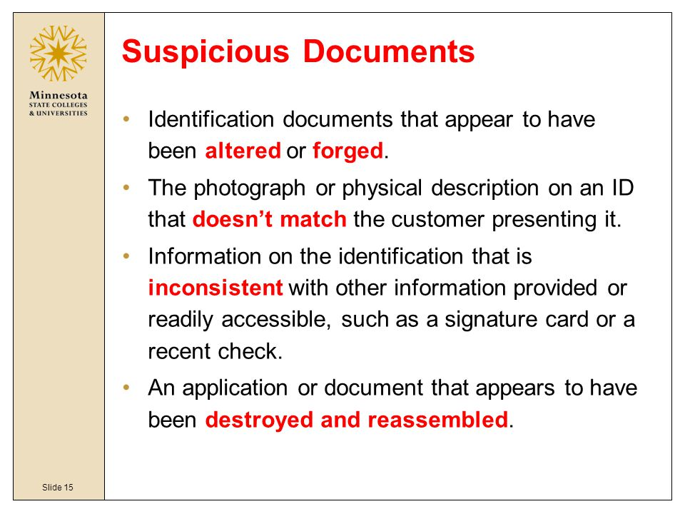 Slide 15 Suspicious Documents Identification documents that appear to have been altered or forged. The photograph or physical description on an ID tha