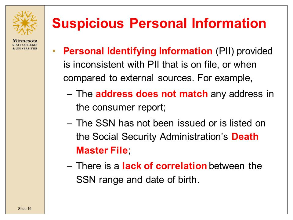 Slide 16 Suspicious Personal Information Personal Identifying Information (PII) provided is inconsistent with PII that is on file, or when compared to