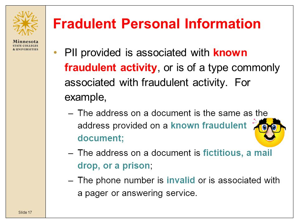 Slide 17 Fradulent Personal Information PII provided is associated with known fraudulent activity, or is of a type commonly associated with fraudulent