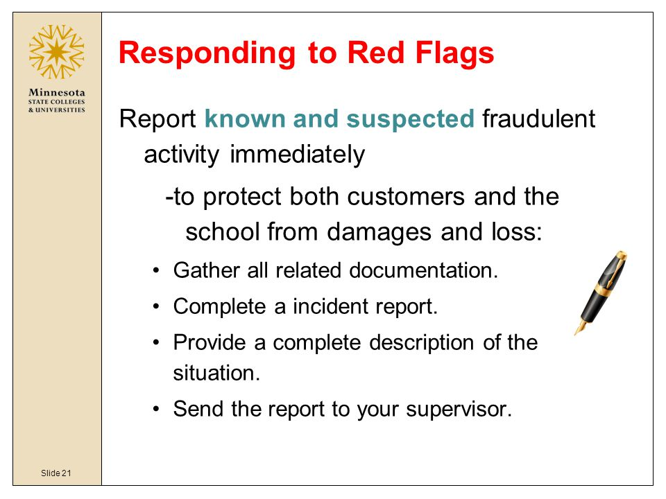 Slide 21 Responding to Red Flags Report known and suspected fraudulent activity immediately -to protect both customers and the school from damages and loss: Gather all related documentation.