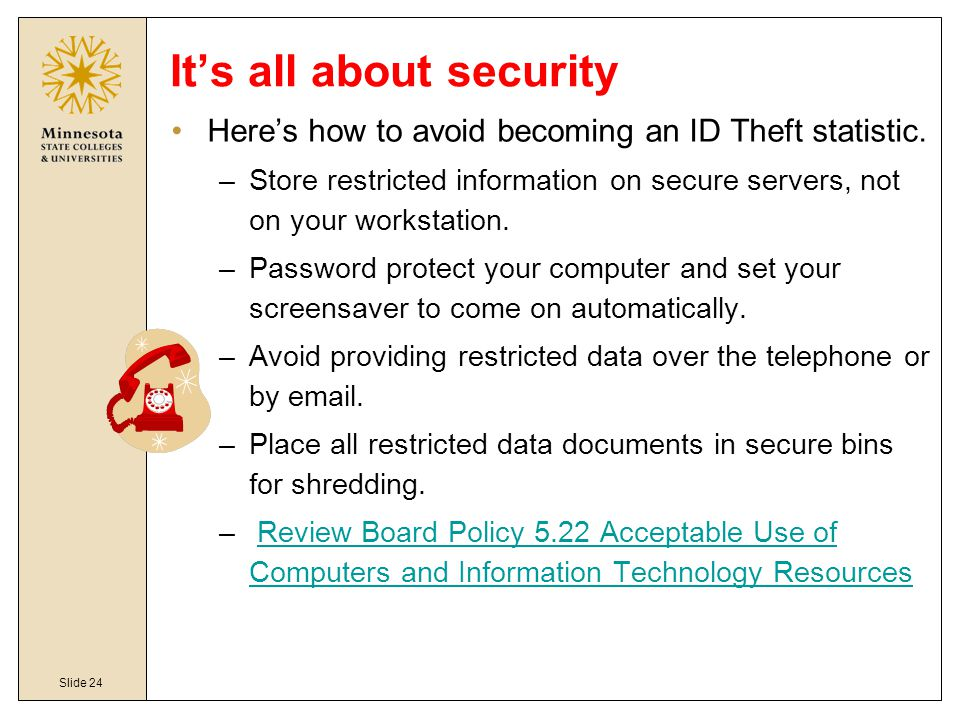 Slide 24 It's all about security Here's how to avoid becoming an ID Theft statistic. –Store restricted information on secure servers, not on your work