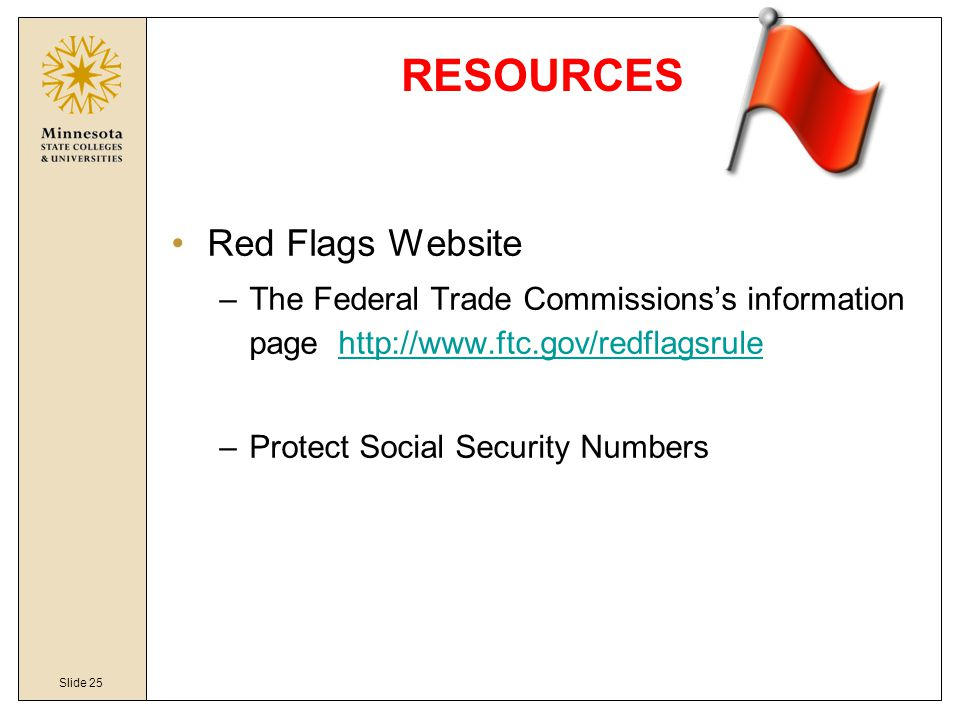 Slide 25 RESOURCES Red Flags Website –The Federal Trade Commissions's information page http://www.ftc.gov/redflagsrulehttp://www.ftc.gov/redflagsrule –Protect Social Security Numbers