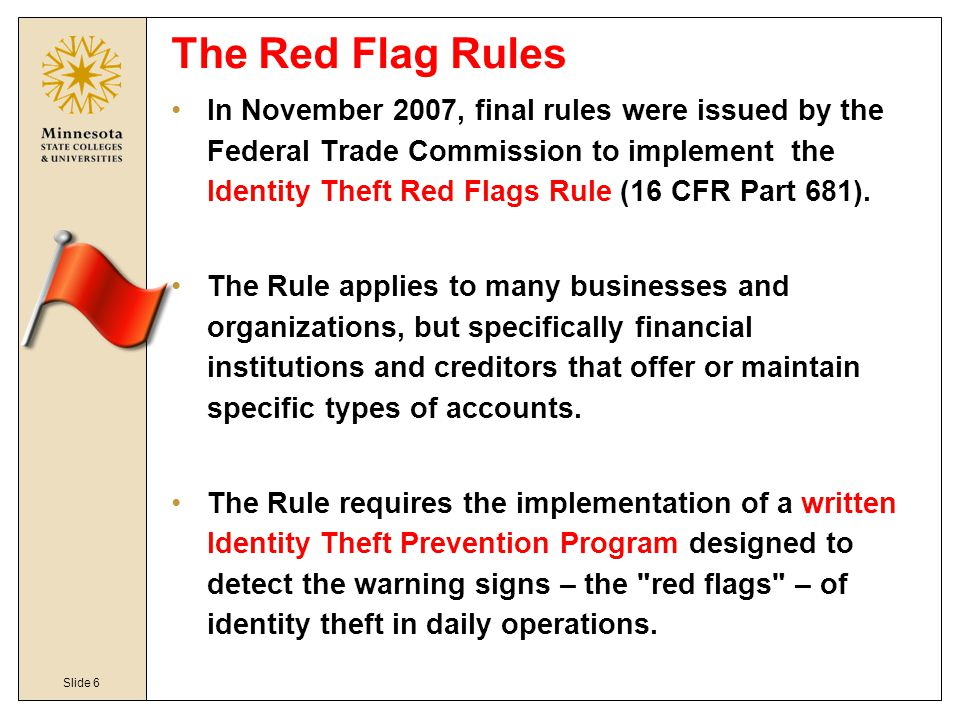 Slide 6 The Red Flag Rules In November 2007, final rules were issued by the Federal Trade Commission to implement the Identity Theft Red Flags Rule (1