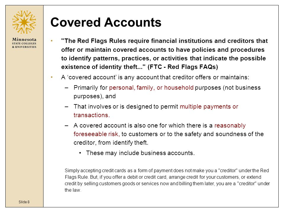 Slide 8 Covered Accounts The Red Flags Rules require financial institutions and creditors that offer or maintain covered accounts to have policies and procedures to identify patterns, practices, or activities that indicate the possible existence of identity theft... (FTC - Red Flags FAQs) A 'covered account' is any account that creditor offers or maintains: –Primarily for personal, family, or household purposes (not business purposes), and –That involves or is designed to permit multiple payments or transactions.