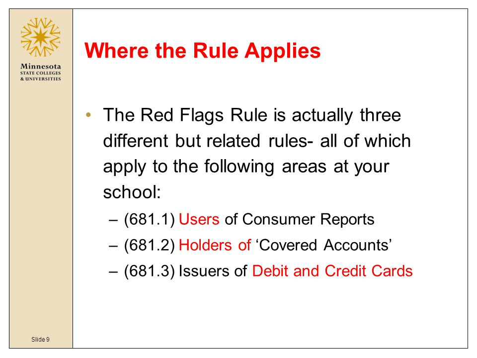 Slide 9 Where the Rule Applies The Red Flags Rule is actually three different but related rules- all of which apply to the following areas at your sch