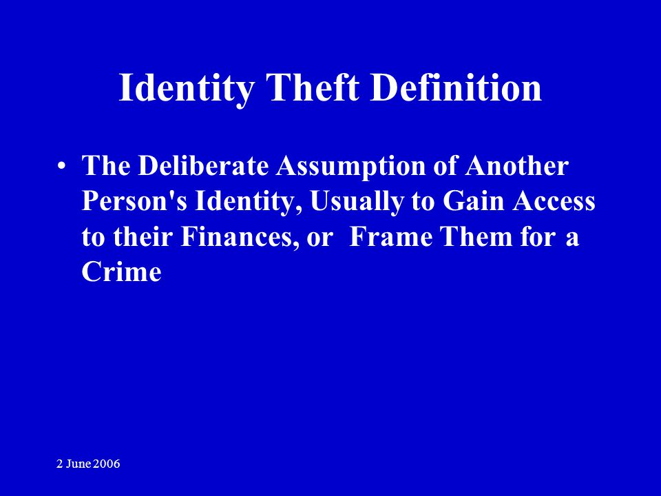 2 June 2006 Identity Theft Definition The Deliberate Assumption of Another Person s Identity, Usually to Gain Access to their Finances, or Frame Them for a Crime