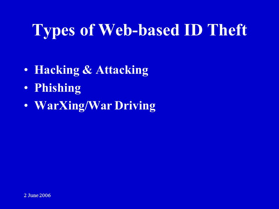 2 June 2006 Types of Web-based ID Theft Hacking & Attacking Phishing WarXing/War Driving