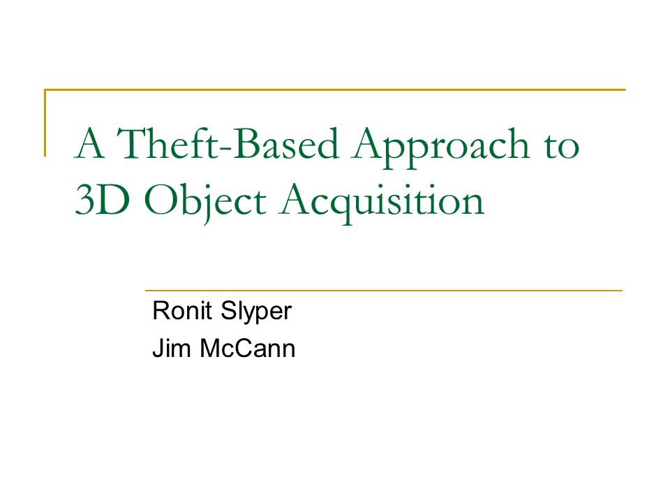 A Theft-Based Approach to 3D Object Acquisition Ronit Slyper Jim McCann