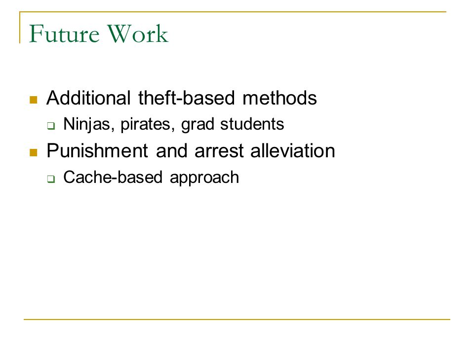 Future Work Additional theft-based methods  Ninjas, pirates, grad students Punishment and arrest alleviation  Cache-based approach