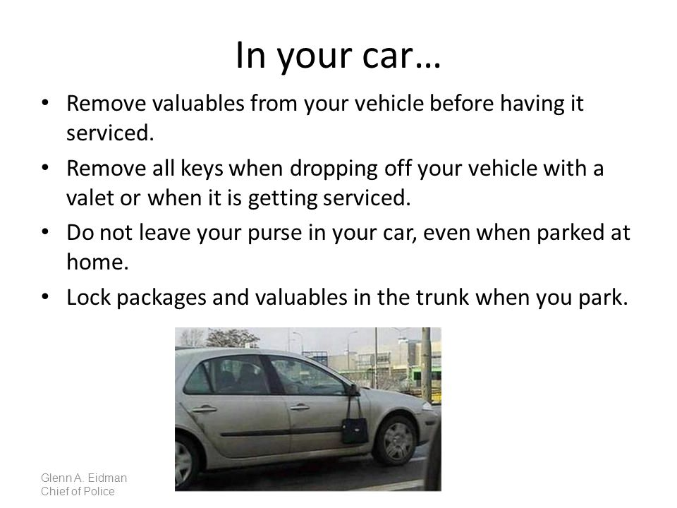 In your car… Remove valuables from your vehicle before having it serviced.