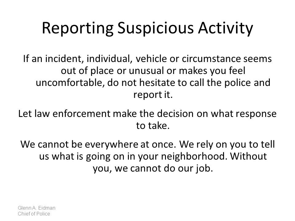 Reporting Suspicious Activity If an incident, individual, vehicle or circumstance seems out of place or unusual or makes you feel uncomfortable, do not hesitate to call the police and report it.