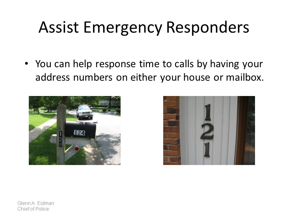 Assist Emergency Responders You can help response time to calls by having your address numbers on either your house or mailbox.